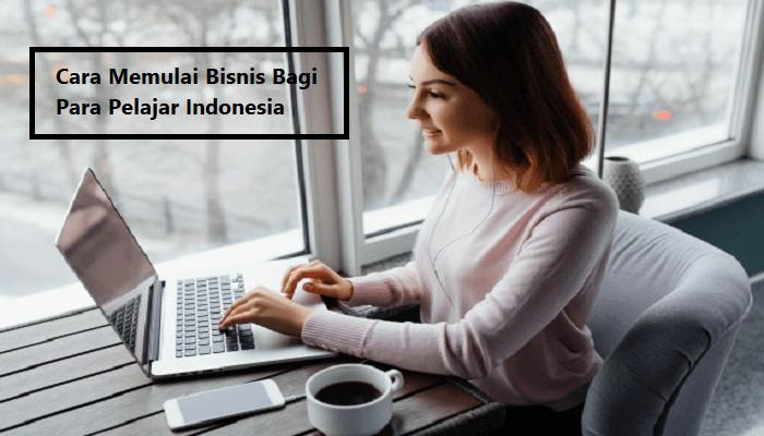 Cara Memulai Bisnis Bagi Para Pelajar Indonesia